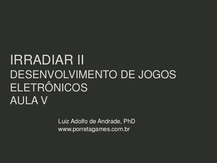 IRRADIAR IIDESENVOLVIMENTO DE JOGOSELETRÔNICOSAULA V       Luiz Adolfo de Andrade, PhD       www.porretagames.com.br