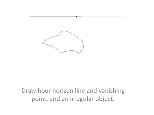 Draw hour horizon line and vanishing point, and an irregular object.