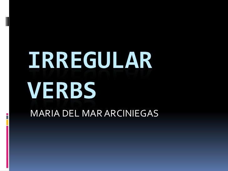 IRREGULAR VERBS<br />    MARIA DEL MAR ARCINIEGAS<br />