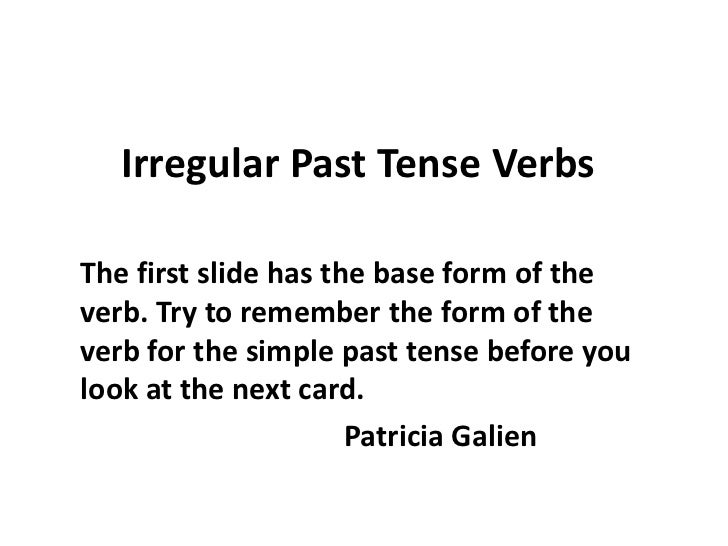 Irregular Past Tense Verbs  The first slide has the base form of the verb. Try to remember the form of the verb for the si...