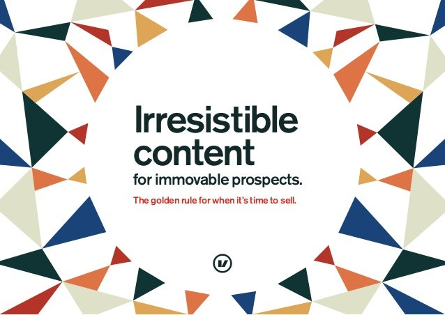 Irresistible content for immovable prospects. The golden rule for when it's time to sell.