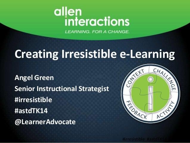 Creating Irresistible e-Learning Angel Green Senior Instructional Strategist #irresistible #astdTK14 @LearnerAdvocate Crea...