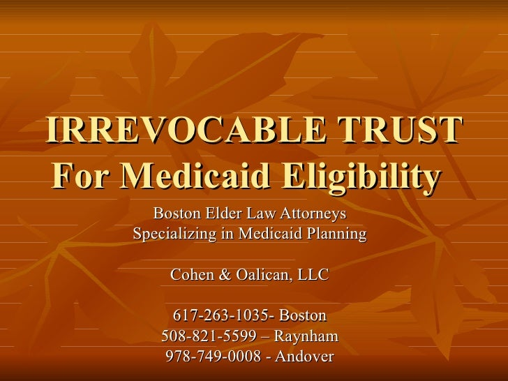 IRREVOCABLE TRUST For Medicaid Eligibility        Boston Elder Law Attorneys      Specializing in Medicaid Planning       ...