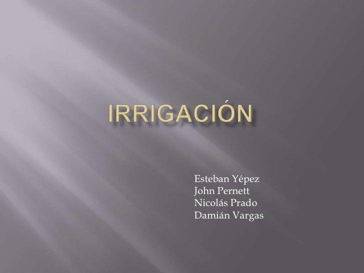 Irrigación<br />Esteban Yépez<br />John Pernett<br />Nicolás Prado<br />Damián Vargas<br />