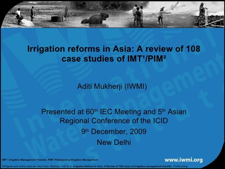 Aditi Mukherji (IWMI) Irrigation reforms in Asia: A review of 108 case studies of IMT¹/PIM² Presented at 60 th  IEC Meetin...