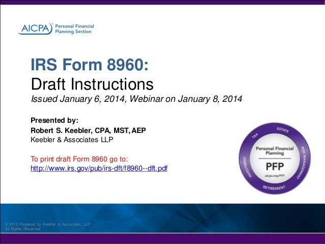 IRS Form 8960: Draft Instructions Issued January 6, 2014, Webinar on January 8, 2014 Presented by: Robert S. Keebler, CPA,...