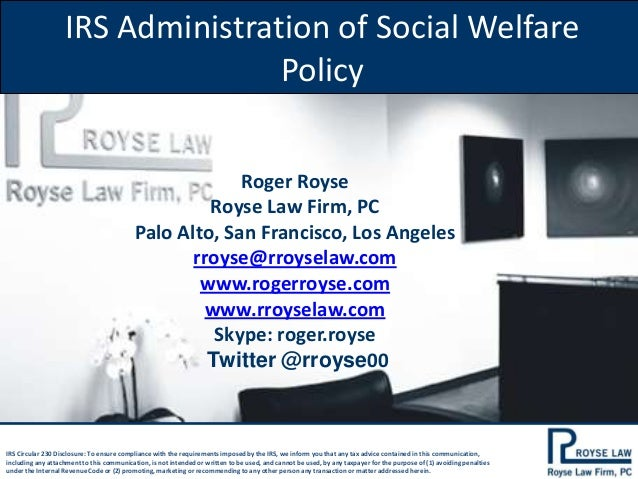 IRS Administration of Social Welfare Policy Roger Royse Royse Law Firm, PC Palo Alto, San Francisco, Los Angeles rroyse@rr...
