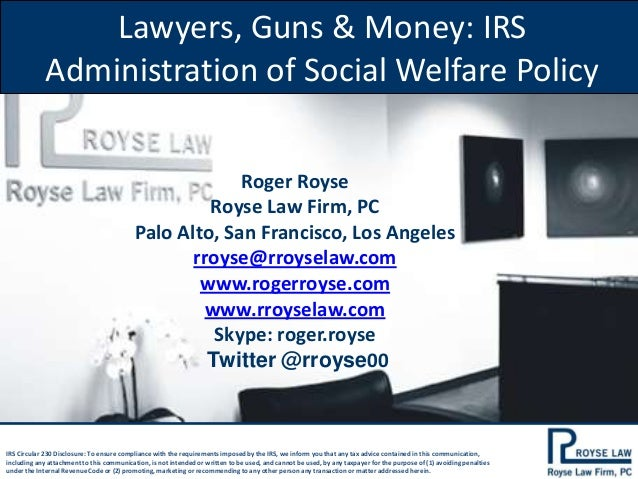 Lawyers, Guns & Money: IRS Administration of Social Welfare Policy Roger Royse Royse Law Firm, PC Palo Alto, San Francisco...