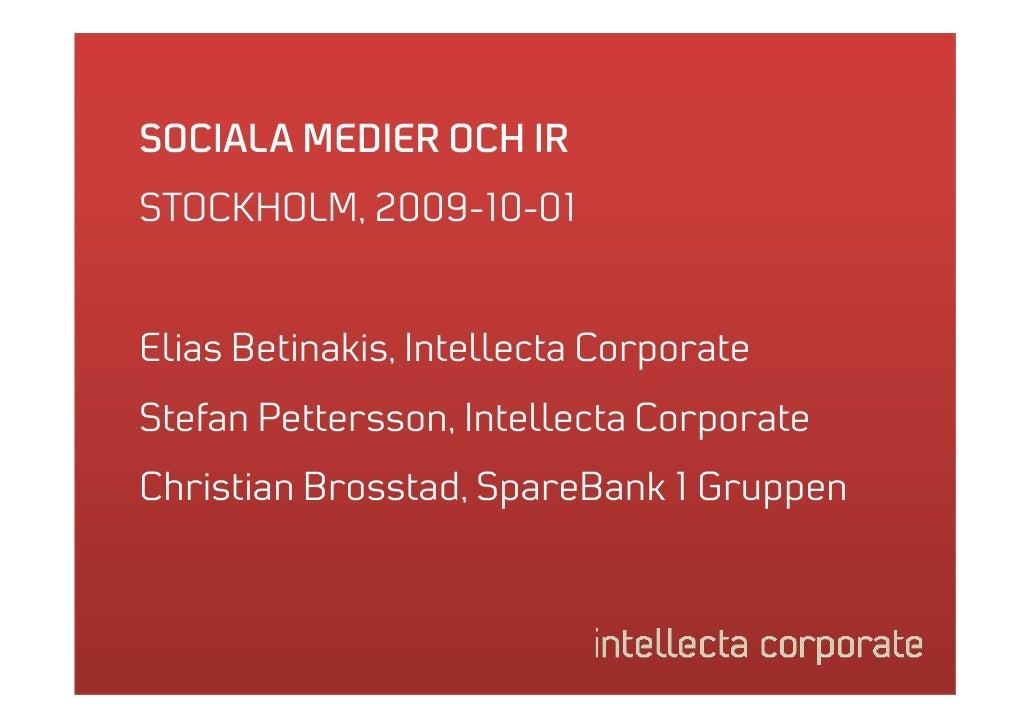SOCIALA MEDIER OCH IR STOCKHOLM, 2009-10-01 STOCKHOLM 2009 10 01   Elias Betinakis, Intellecta Corporate                , ...