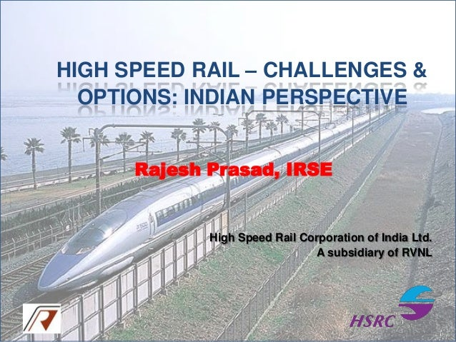 HIGH SPEED RAIL – CHALLENGES & OPTIONS: INDIAN PERSPECTIVE Rajesh Prasad, IRSE  High Speed Rail Corporation of India Ltd. ...