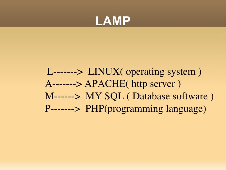 LAMP L------->  LINUX( operating system )A-------> APACHE( http server )   M------>  MY SQL ( Database software )   P-----...