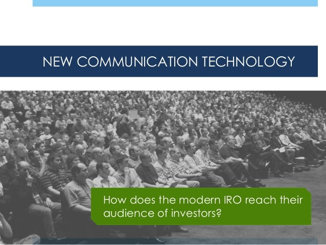 NEW COMMUNICATION TECHNOLOGY  How does the modern IRO reach their audience of investors?