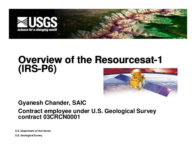 Overview of the Resourcesat-1  (IRS-P6)  Gyanesh Chander, SAIC  Contract employee under U.S. Geological Survey  contract 0...