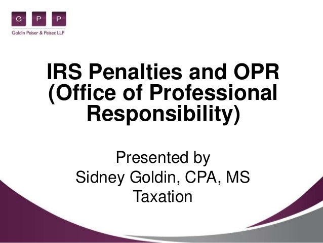 IRS Penalties and OPR (Office of Professional Responsibility) Presented by Sidney Goldin, CPA, MS Taxation