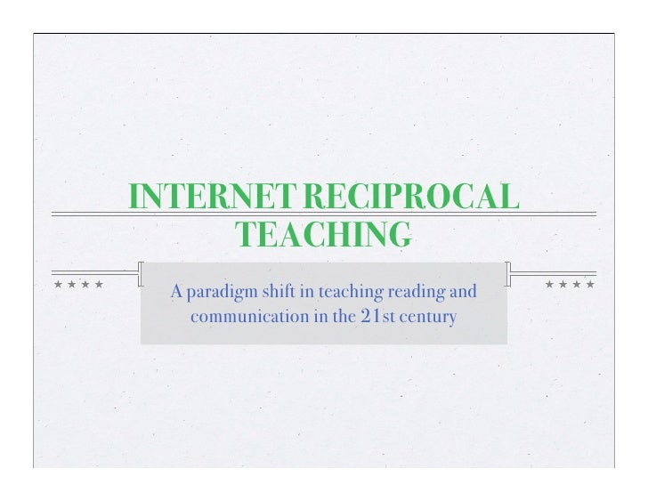 INTERNET RECIPROCAL      TEACHING   A paradigm shift in teaching reading and     communication in the 21st century