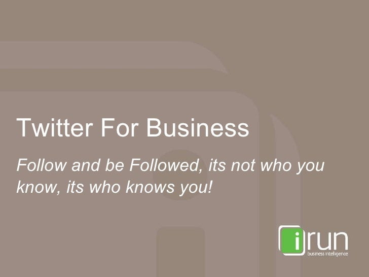 Twitter For Business Follow and be Followed, its not who you know, its who knows you!
