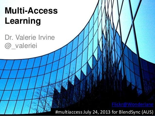 Multi-Access Learning Dr. Valerie Irvine @_valeriei #multiaccess July 24, 2013 for BlendSync (AUS) Flickr@Wonderlane