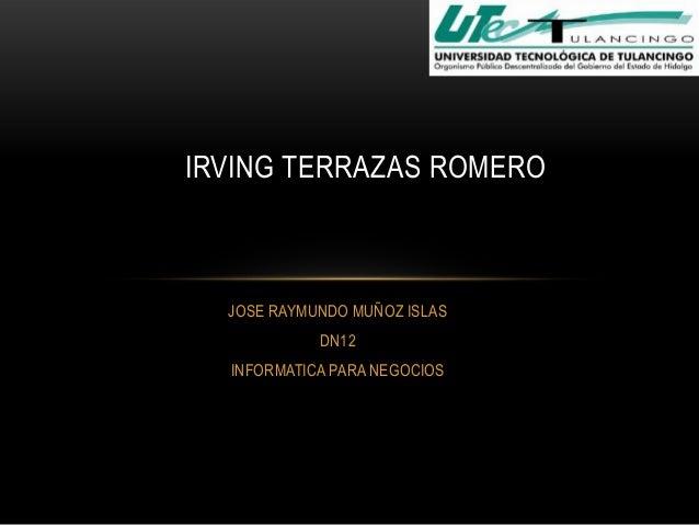 IRVING TERRAZAS ROMERO  JOSE RAYMUNDO MUÑOZ ISLAS DN12 INFORMATICA PARA NEGOCIOS