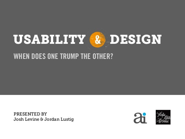 USABILITY & DESIGNWHEN DOES ONE TRUMP THE OTHER?PRESENTED BYJosh Levine & Jordan Lustig               April 5, 2012