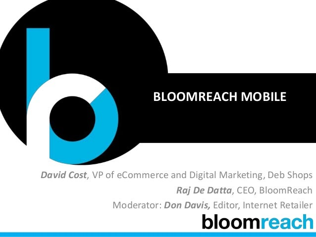 BLOOMREACH MOBILE David Cost, VP of eCommerce and Digital Marketing, Deb Shops Raj De Datta, CEO, BloomReach Moderator: Do...