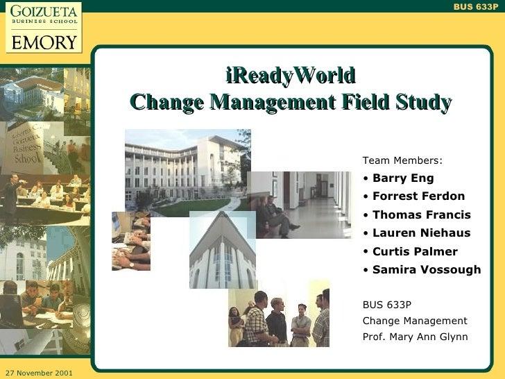 iReadyWorld Change Management Field Study <ul><li>Team Members: </li></ul><ul><li>Barry Eng </li></ul><ul><li>Forrest Ferd...