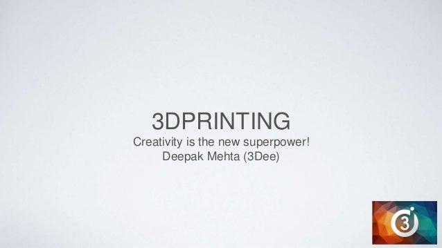 3DPRINTING Creativity is the new superpower! Deepak Mehta (3Dee)