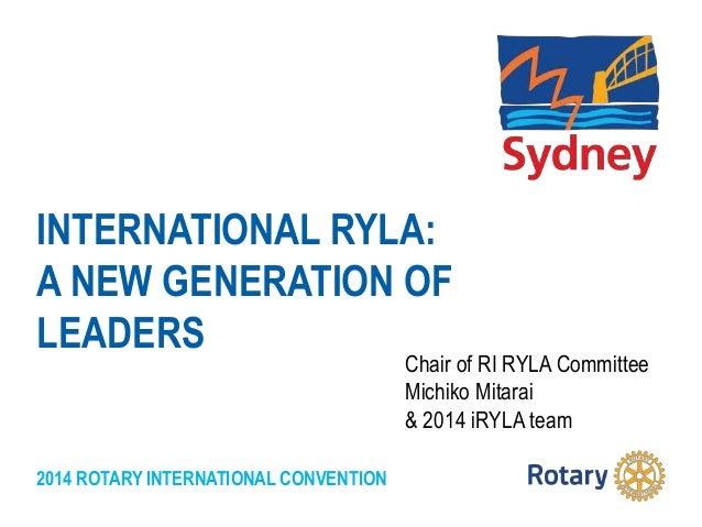 2014 ROTARY INTERNATIONAL CONVENTION INTERNATIONAL RYLA: A NEW GENERATION OF LEADERS Chair of RI RYLA Committee Michiko Mi...