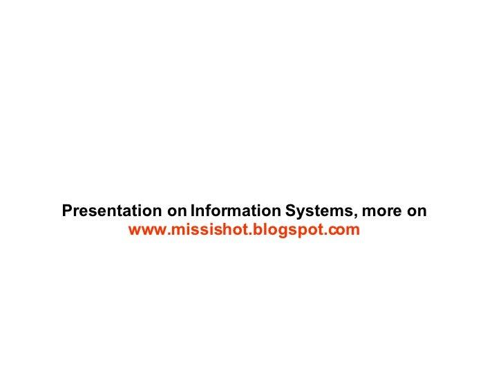 Presentation on Information Systems, more on  www.missishot.blogspot.com