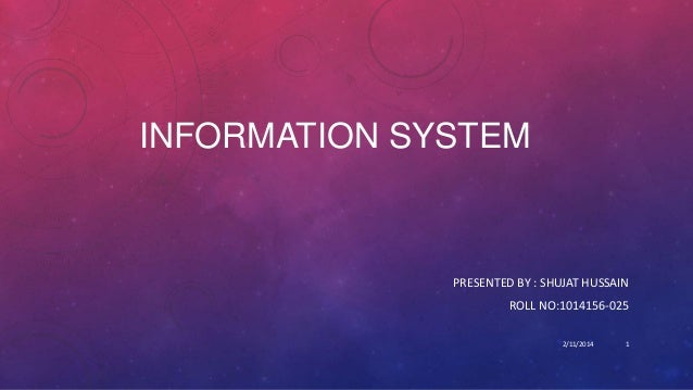 INFORMATION SYSTEM  PRESENTED BY : SHUJAT HUSSAIN ROLL NO:1014156-025 2/11/2014  1