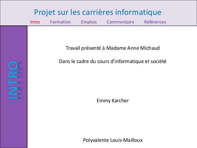 Projet sur les carrières informatique Intro Formation Emplois Commentaire Références Travail présenté à Madame Anne Michau...