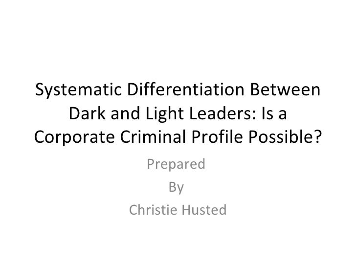 Systematic Differentiation Between Dark and Light Leaders: Is a Corporate Criminal Profile Possible? Prepared  By  Christi...