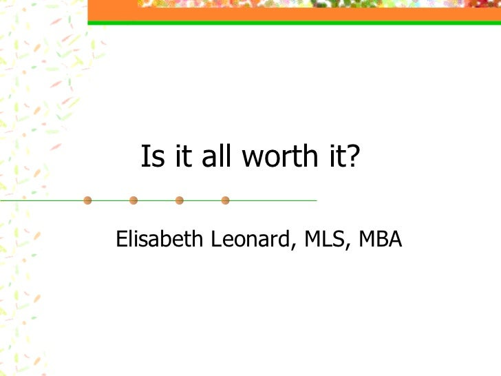 Is it all worth it? Elisabeth Leonard, MLS, MBA