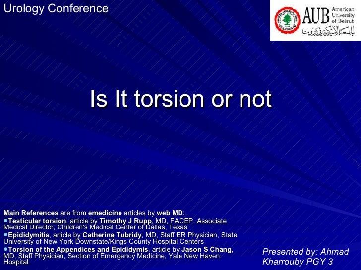 Is It torsion or not <ul><li>Main References  are from  emedicine  articles by  web MD : </li></ul><ul><li>Testicular tors...
