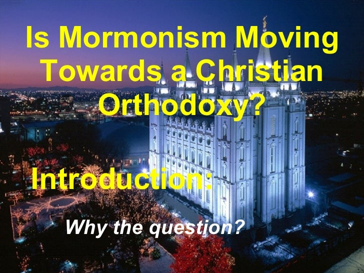 Is Mormonism Moving Towards a Christian Orthodoxy? Introduction: Why the question?