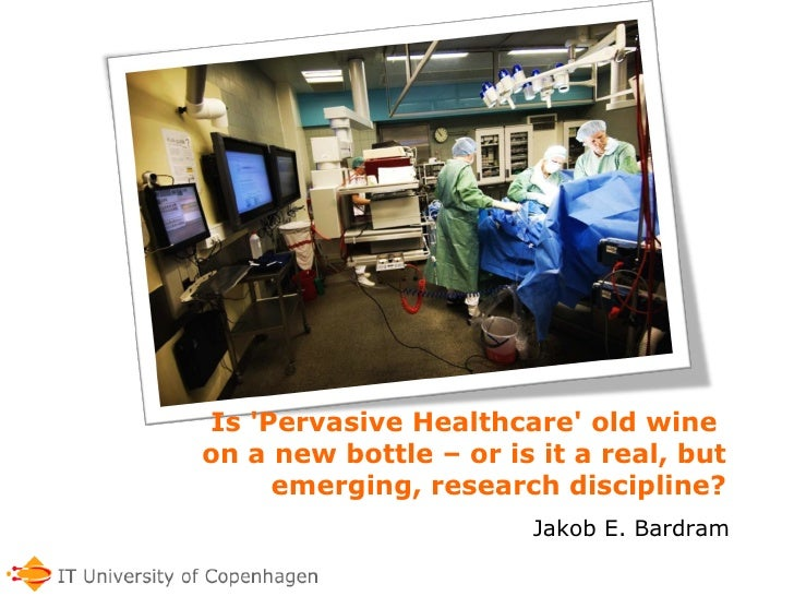 Is 'Pervasive Healthcare' old wine  on a new bottle – or is it a real, but emerging, research discipline? Jakob E. Bardram