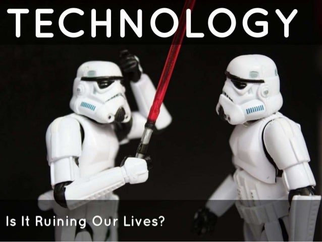 is technology ruining our lives essay The data doesn't support the idea that technology is changing or encouraging  bullying, sexting or other types of harassment.