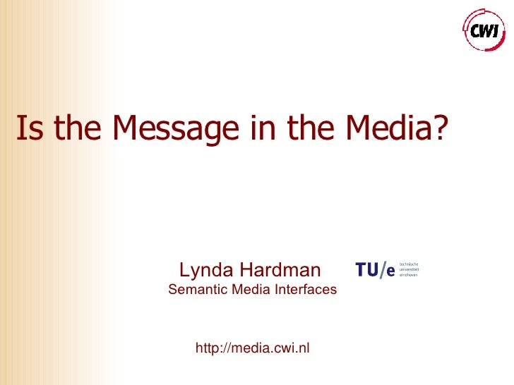 Is the Message in the Media? Lynda Hardman   Semantic Media Interfaces http://media.cwi.nl