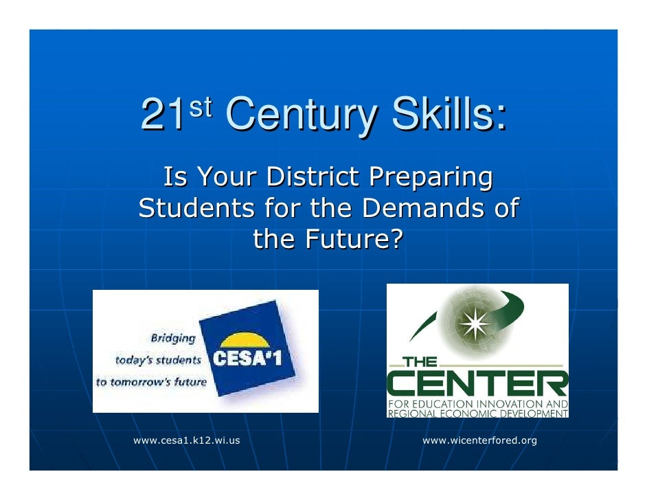 21st           Century Skills:   Is Your District Preparing Students for the Demands of          the Future?     www.cesa1...