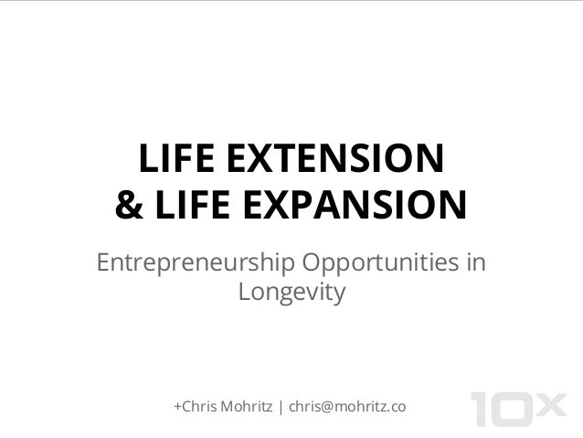 LIFE EXTENSION & LIFE EXPANSION Entrepreneurship Opportunities in Longevity +Chris Mohritz   chris@mohritz.co