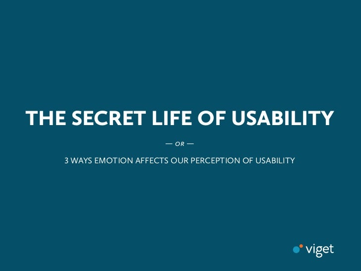 THE SECRET LIFE OF USABILITY                        —   —    WAYS EMOTION AFFECTS OUR PERCEPTION OF USABILITY