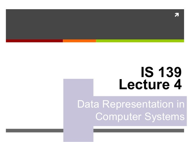  IS 139 Lecture 4 Data Representation in Computer Systems