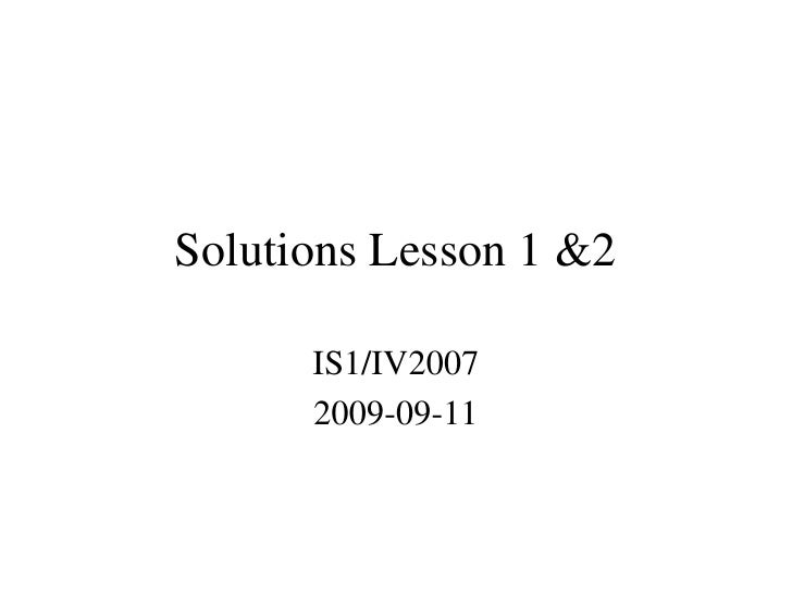 Solutions Lesson 1 &2        IS1/IV2007       2009-09-11