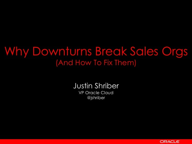 Why Downturns Break Sales Orgs        (And How To Fix Them)            Justin Shriber              VP Oracle Cloud        ...