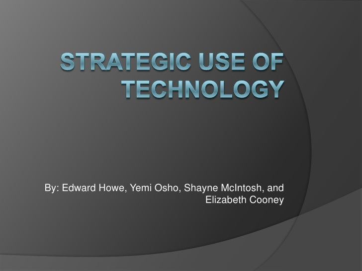 Strategic use of technology<br />By: Edward Howe, Yemi Osho, Shayne McIntosh, and Elizabeth Cooney<br />