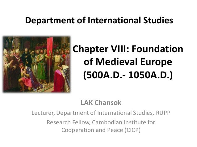 Chapter VIII: Foundation of Medieval Europe (500A.D.- 1050A.D.) LAK Chansok Lecturer, Department of International Studies,...