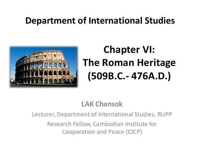Chapter VI: The Roman Heritage (509B.C.- 476A.D.) LAK Chansok Lecturer, Department of International Studies, RUPP Research...