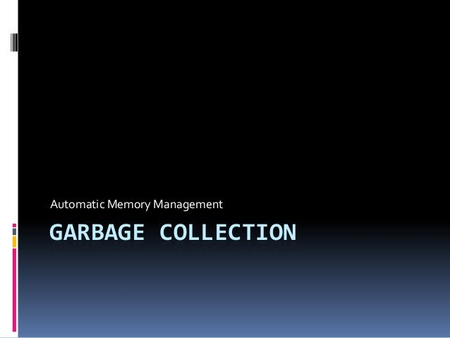 Automatic Memory ManagementGARBAGE COLLECTION
