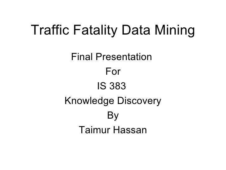 Traffic Fatality Data Mining <ul><li>Final Presentation  </li></ul><ul><li>For </li></ul><ul><li>IS 383  </li></ul><ul><li...
