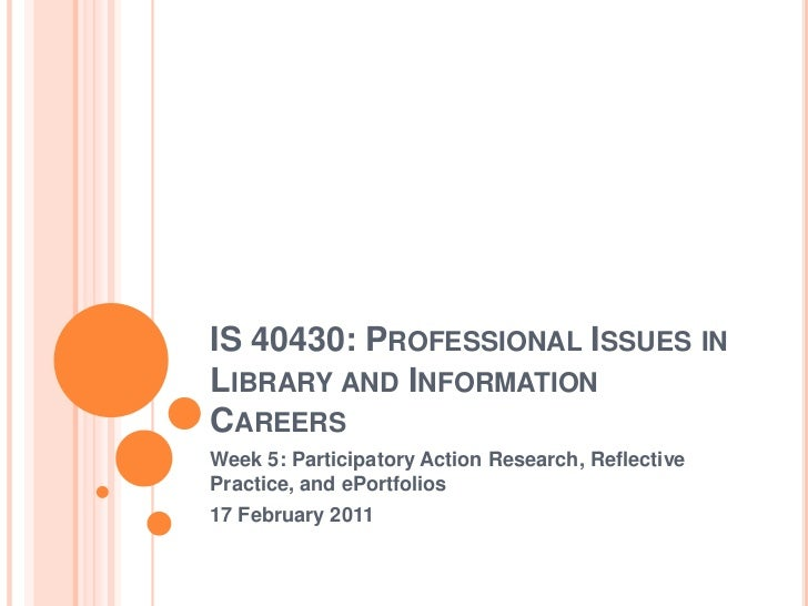 IS 40430: Professional Issues in Library and Information Careers<br />Week 5: Participatory Action Research, Reflective Pr...