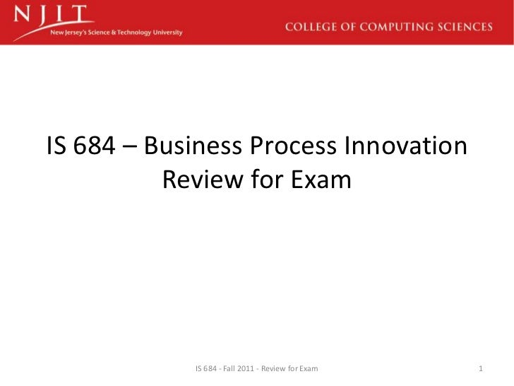 IS 684 – Business Process Innovation          Review for Exam            IS 684 - Fall 2011 - Review for Exam   1